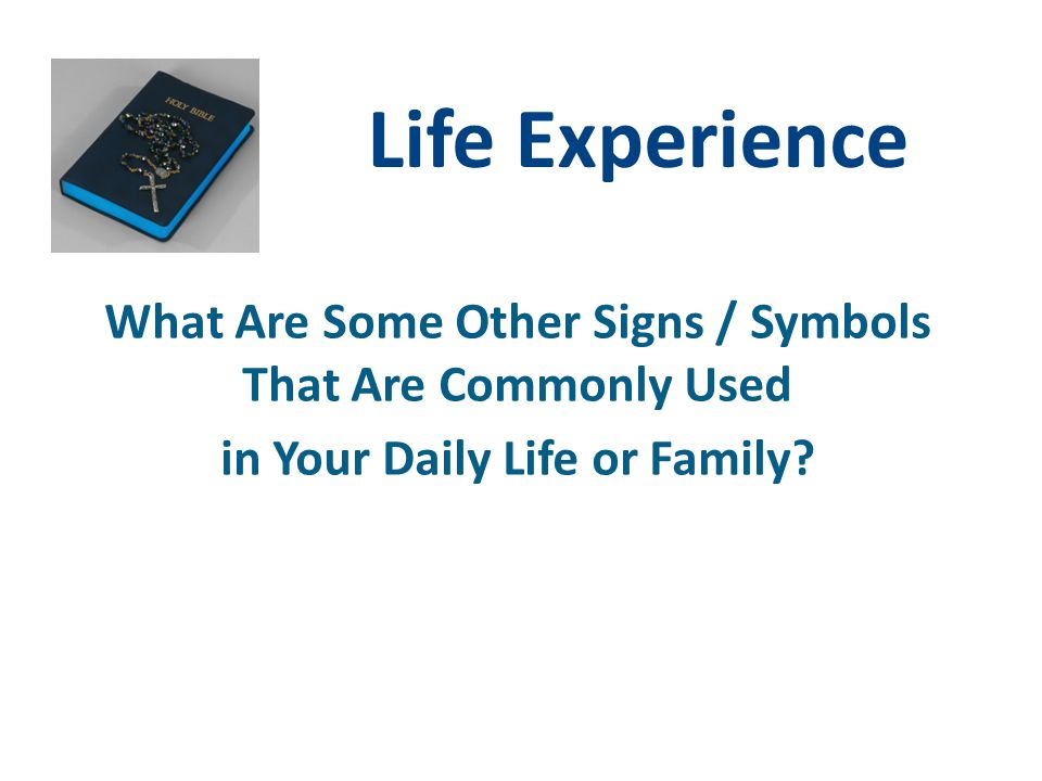 Life Experience What Are Some Other Signs / Symbols That Are Commonly Used in Your Daily Life or Family?