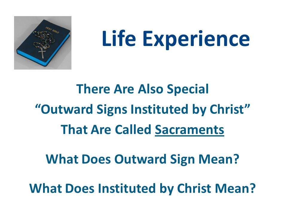 "Life Experience There Are Also Special ""Outward Signs Instituted by Christ"" That Are Called Sacraments What Does Outward Sign Mean? What Does Institut"