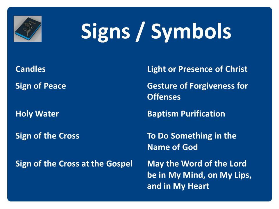 Signs / Symbols The Candles Sign of Peace Holy Water Sign of the Cross Sign of the Cross at the Gospel Light or Presence of Christ Gesture of Forgiven