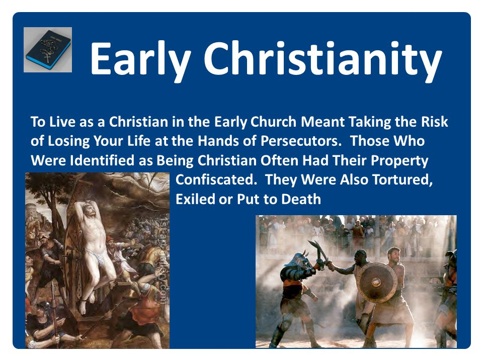 Early Christianity To Live as a Christian in the Early Church Meant Taking the Risk of Losing Your Life at the Hands of Persecutors. Those Who Were Id