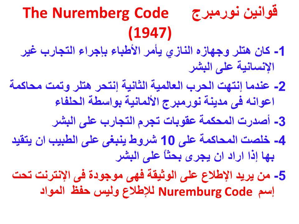 قوانين نورمبرج The Nuremberg Code (1947) 1- كان هتلر وجهازه النازي يأمر الأطباء بإجراء التجارب غير الإنسانية على البشر 2- عندما إنتهت الحرب العالمية الثانية إنتحر هتلر وتمت محاكمة اعوانه فى مدينة نورمبرج الألمانية بواسطة الحلفاء 3- أصدرت المحكمة عقوبات تجرم التجارب على البشر 4- خلصت المحاكمة على 10 شروط ينبغى على الطبيب ان يتقيد بها إذا اراد ان يجرى بحثاً على البشر 5- من يريد الإطلاع على الوثيقة فهى موجودة فى الإنترنت تحت إسم Nuremburg Code للإطلاع وليس حفظ المواد