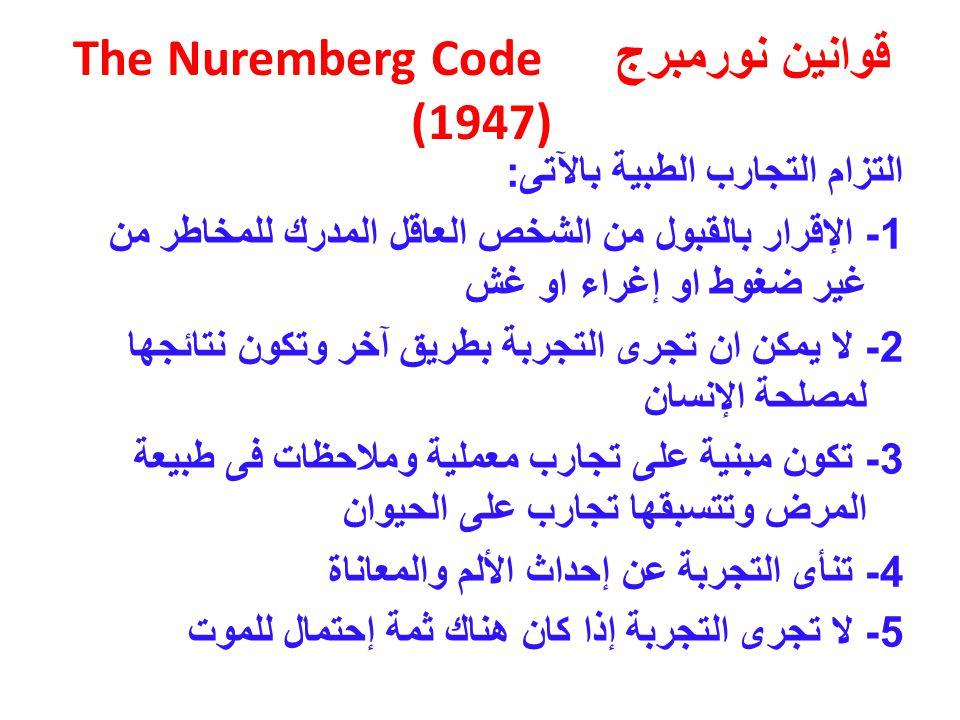قوانين نورمبرج The Nuremberg Code (1947) التزام التجارب الطبية بالآتى : 1- الإقرار بالقبول من الشخص العاقل المدرك للمخاطر من غير ضغوط او إغراء او غش 2- لا يمكن ان تجرى التجربة بطريق آخر وتكون نتائجها لمصلحة الإنسان 3- تكون مبنية على تجارب معملية وملاحظات فى طبيعة المرض وتتسبقها تجارب على الحيوان 4- تنأى التجربة عن إحداث الألم والمعاناة 5- لا تجرى التجربة إذا كان هناك ثمة إحتمال للموت