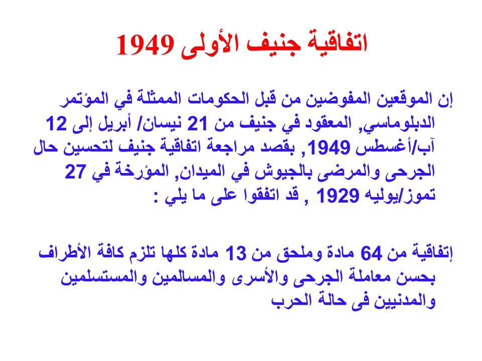 اتفاقية جنيف الأولى 1949 إن الموقعين المفوضين من قبل الحكومات الممثلة في المؤتمر الدبلوماسي, المعقود في جنيف من 21 نيسان / أبريل إلى 12 آب / أغسطس 1949, بقصد مراجعة اتفاقية جنيف لتحسين حال الجرحى والمرضى بالجيوش في الميدان, المؤرخة في 27 تموز / يوليه 1929, قد اتفقوا على ما يلي : إتفاقية من 64 مادة وملحق من 13 مادة كلها تلزم كافة الأطراف بحسن معاملة الجرحى والأسرى والمسالمين والمستسلمين والمدنيين فى حالة الحرب