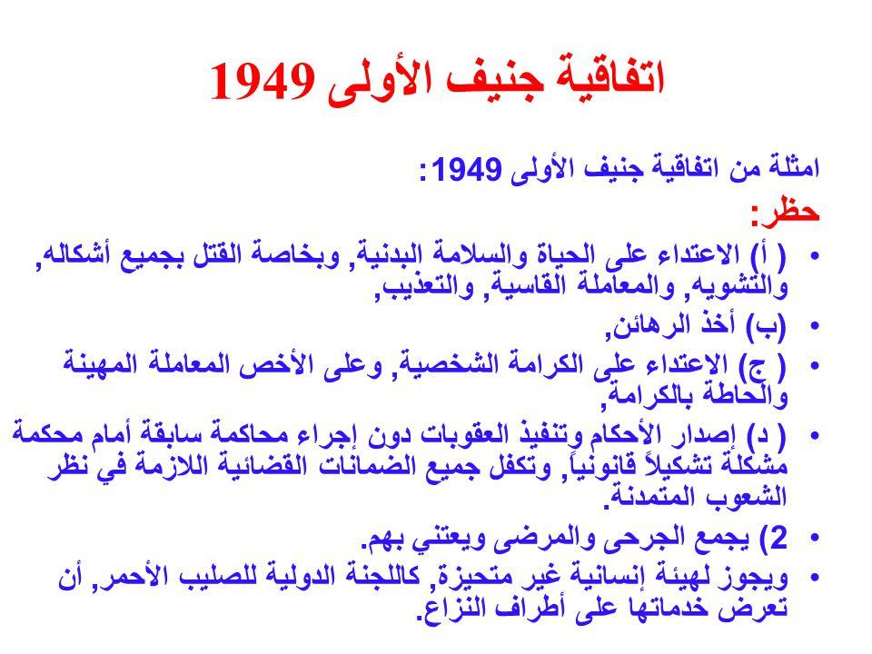 اتفاقية جنيف الأولى 1949 امثلة من اتفاقية جنيف الأولى 1949: حظر : ( أ ) الاعتداء على الحياة والسلامة البدنية, وبخاصة القتل بجميع أشكاله, والتشويه, والمعاملة القاسية, والتعذيب, ( ب ) أخذ الرهائن, ( ج ) الاعتداء على الكرامة الشخصية, وعلى الأخص المعاملة المهينة والحاطة بالكرامة, ( د ) إصدار الأحكام وتنفيذ العقوبات دون إجراء محاكمة سابقة أمام محكمة مشكلة تشكيلاً قانونياً, وتكفل جميع الضمانات القضائية اللازمة في نظر الشعوب المتمدنة.