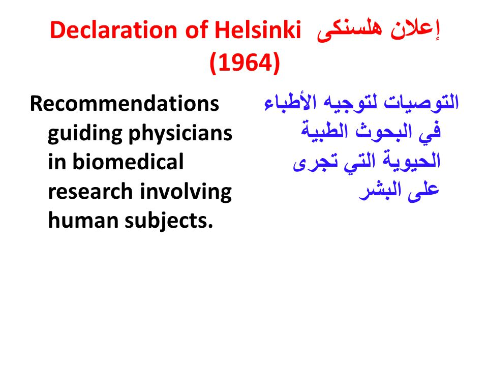 إعلان هلسنكى Declaration of Helsinki (1964) Recommendations guiding physicians in biomedical research involving human subjects.
