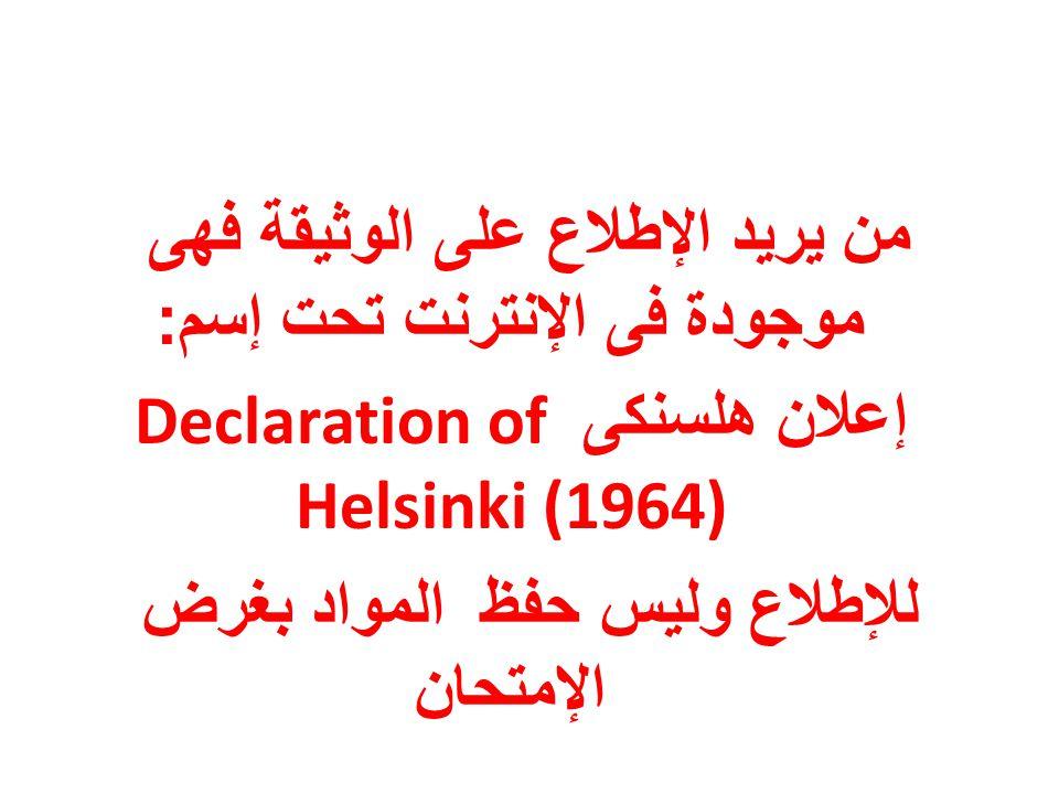 من يريد الإطلاع على الوثيقة فهى موجودة فى الإنترنت تحت إسم : إعلان هلسنكى Declaration of Helsinki (1964) للإطلاع وليس حفظ المواد بغرض الإمتحان