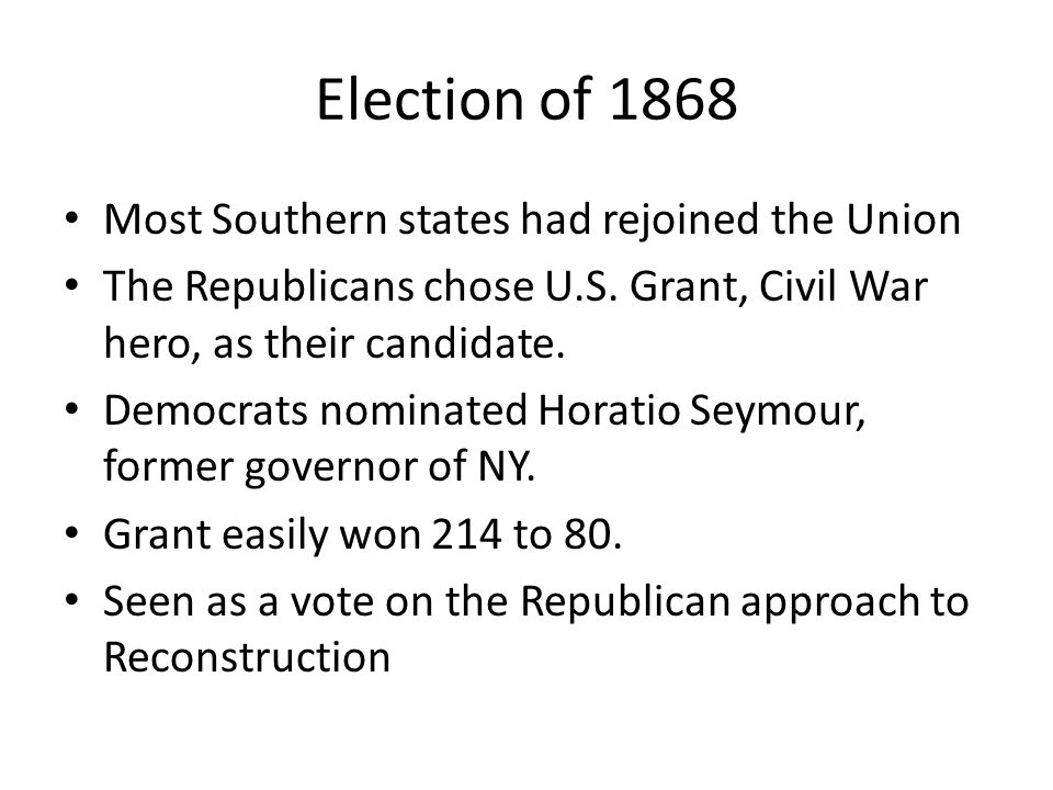 Election of 1868 Most Southern states had rejoined the Union The Republicans chose U.S. Grant, Civil War hero, as their candidate. Democrats nominated