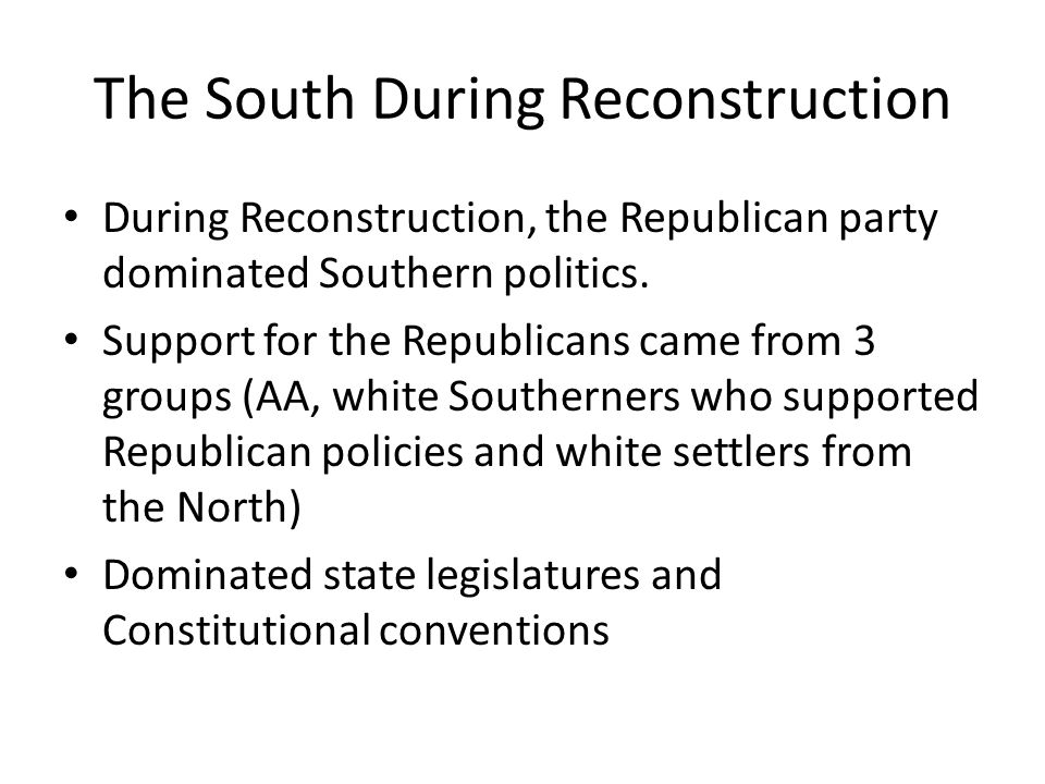 The South During Reconstruction During Reconstruction, the Republican party dominated Southern politics. Support for the Republicans came from 3 group