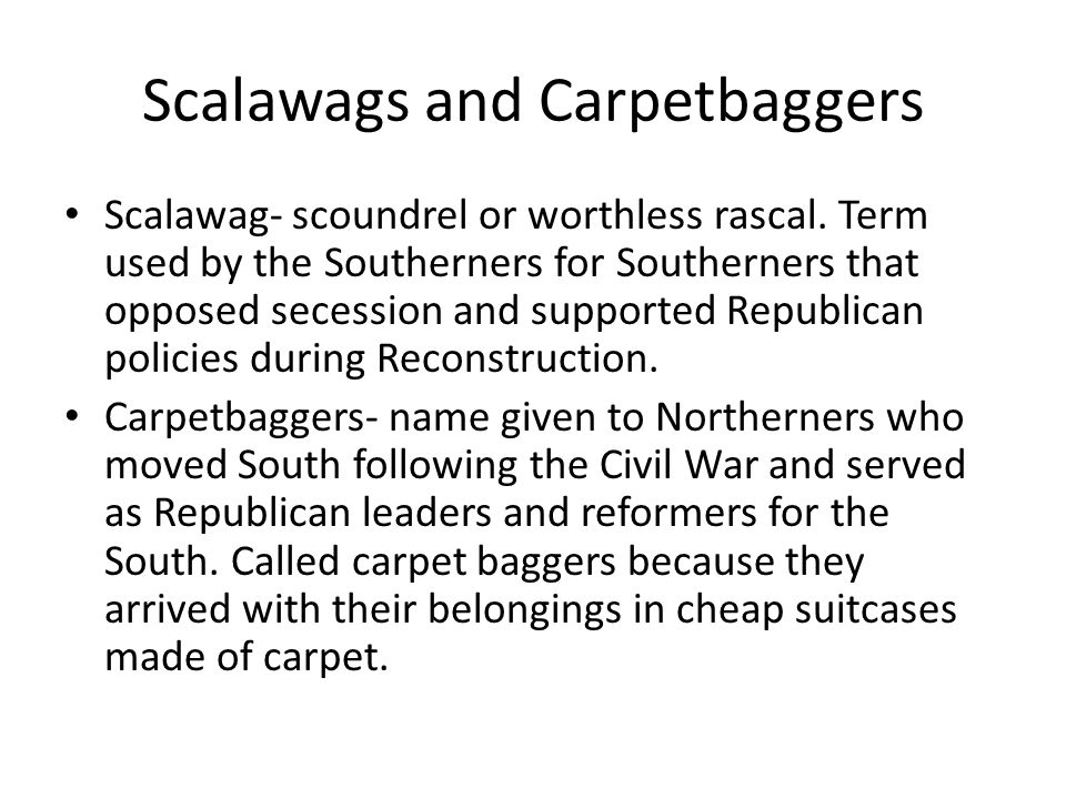 Scalawags and Carpetbaggers Scalawag- scoundrel or worthless rascal. Term used by the Southerners for Southerners that opposed secession and supported