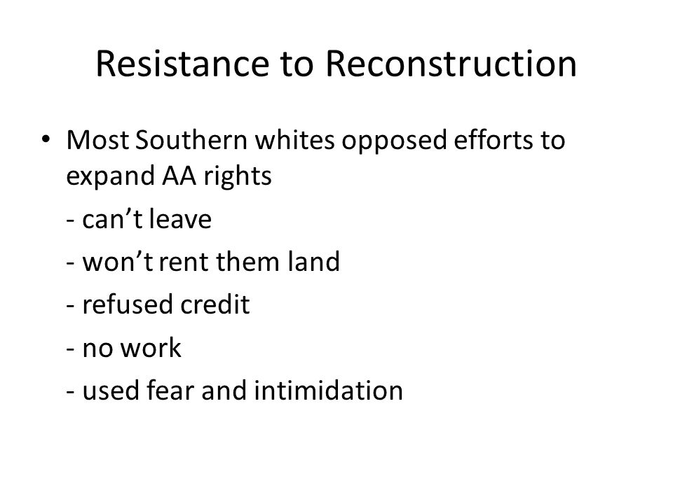 Resistance to Reconstruction Most Southern whites opposed efforts to expand AA rights - can't leave - won't rent them land - refused credit - no work
