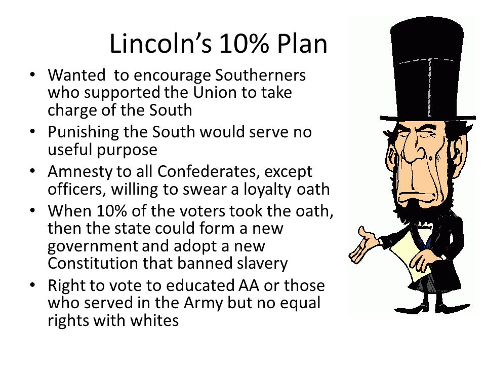 Lincoln's 10% Plan Wanted to encourage Southerners who supported the Union to take charge of the South Punishing the South would serve no useful purpo