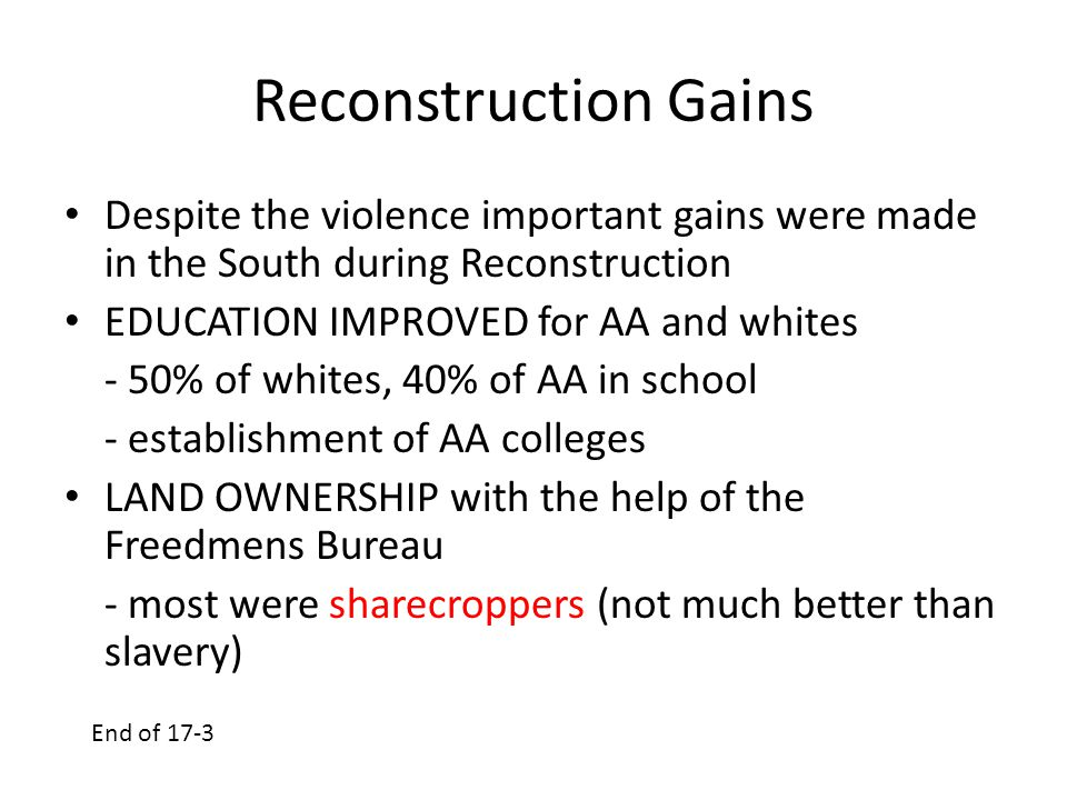 Reconstruction Gains Despite the violence important gains were made in the South during Reconstruction EDUCATION IMPROVED for AA and whites - 50% of w
