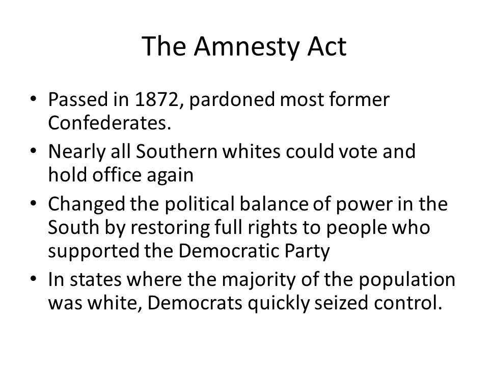 The Amnesty Act Passed in 1872, pardoned most former Confederates. Nearly all Southern whites could vote and hold office again Changed the political b