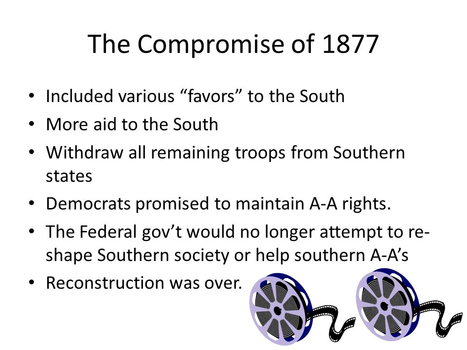 "The Compromise of 1877 Included various ""favors"" to the South More aid to the South Withdraw all remaining troops from Southern states Democrats promi"