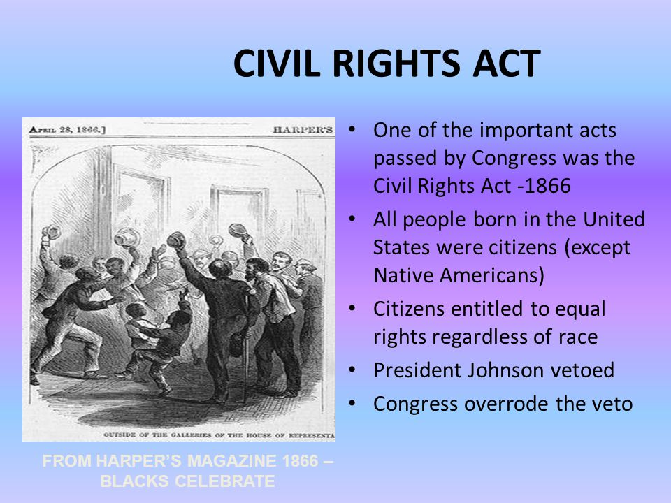CIVIL RIGHTS ACT One of the important acts passed by Congress was the Civil Rights Act -1866 All people born in the United States were citizens (except Native Americans) Citizens entitled to equal rights regardless of race President Johnson vetoed Congress overrode the veto FROM HARPER'S MAGAZINE 1866 – BLACKS CELEBRATE
