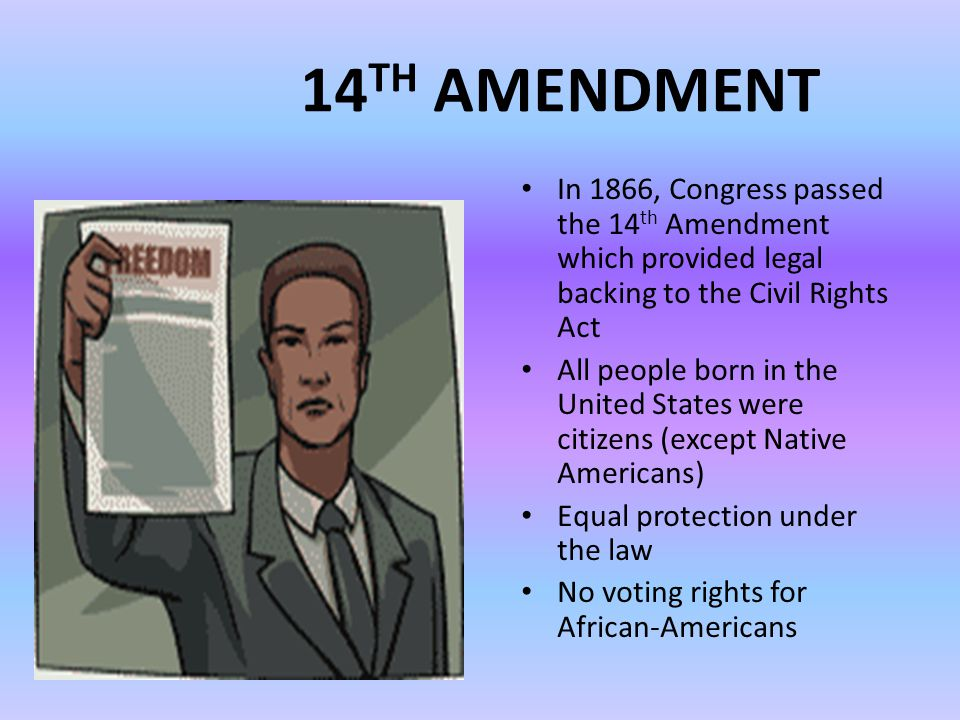14 TH AMENDMENT In 1866, Congress passed the 14 th Amendment which provided legal backing to the Civil Rights Act All people born in the United States were citizens (except Native Americans) Equal protection under the law No voting rights for African-Americans