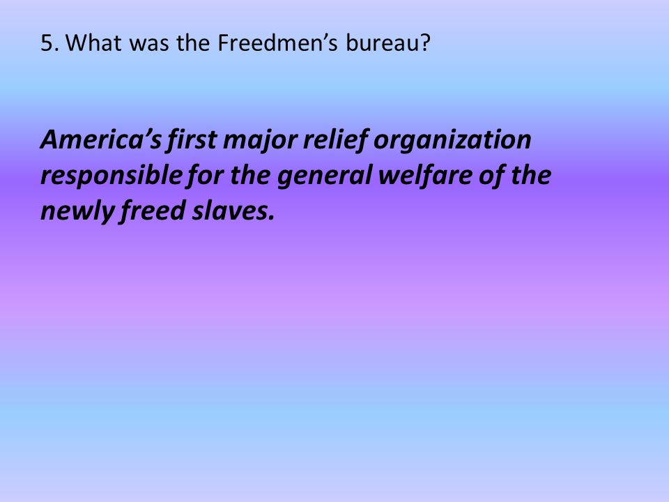 5. What was the Freedmen's bureau? America's first major relief organization responsible for the general welfare of the newly freed slaves.