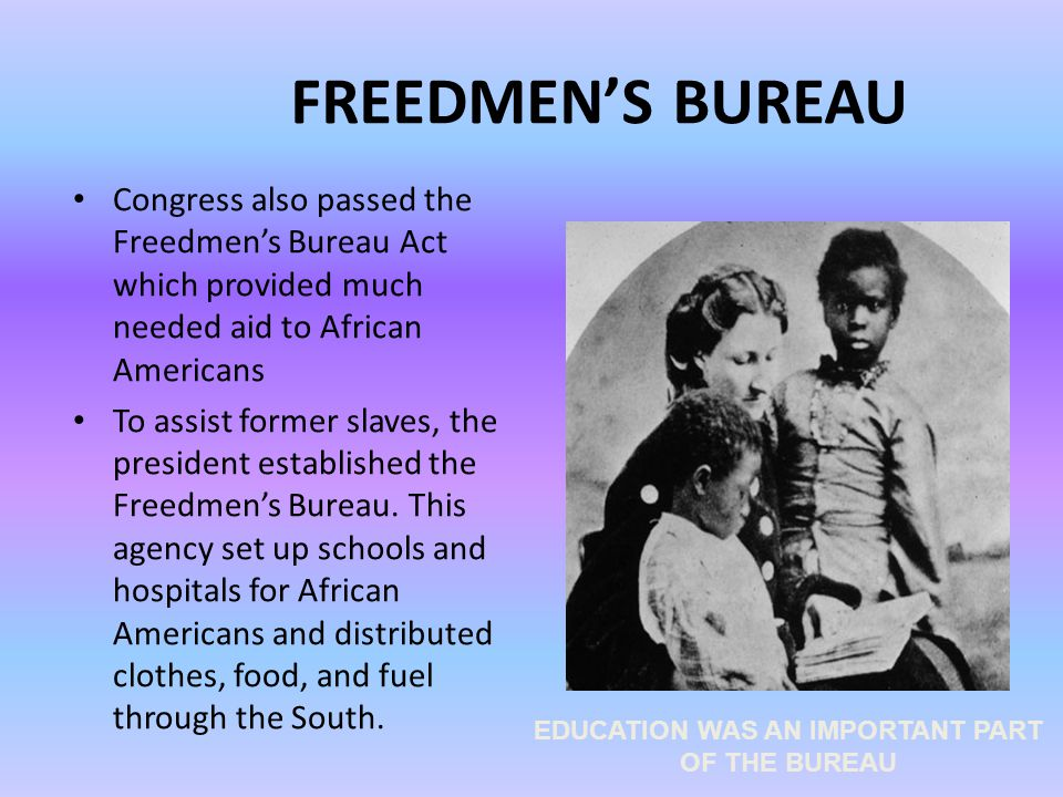 FREEDMEN'S BUREAU Congress also passed the Freedmen's Bureau Act which provided much needed aid to African Americans To assist former slaves, the president established the Freedmen's Bureau.