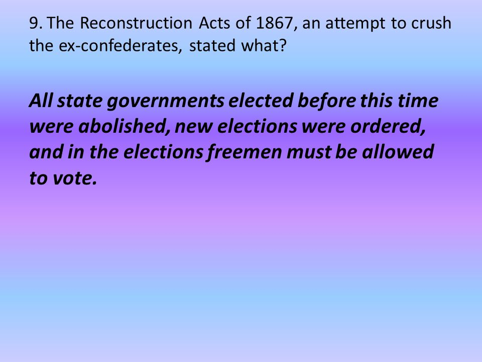 9.The Reconstruction Acts of 1867, an attempt to crush the ex-confederates, stated what.