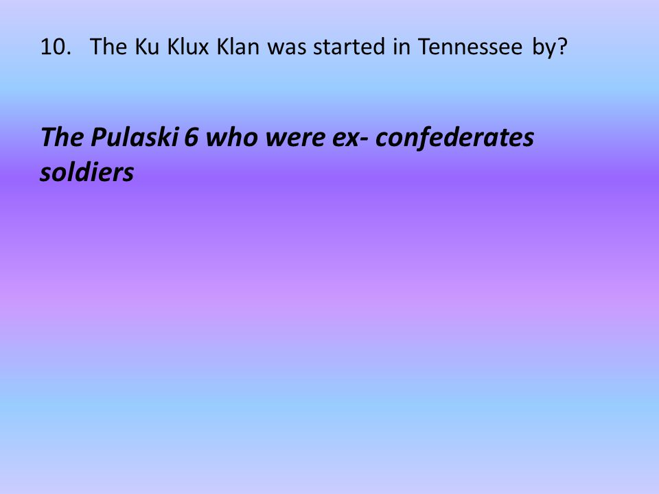 10. The Ku Klux Klan was started in Tennessee by? The Pulaski 6 who were ex- confederates soldiers