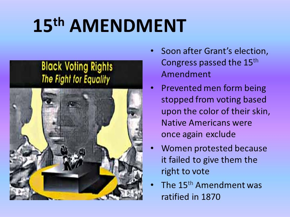 15 th AMENDMENT Soon after Grant's election, Congress passed the 15 th Amendment Prevented men form being stopped from voting based upon the color of their skin, Native Americans were once again exclude Women protested because it failed to give them the right to vote The 15 th Amendment was ratified in 1870