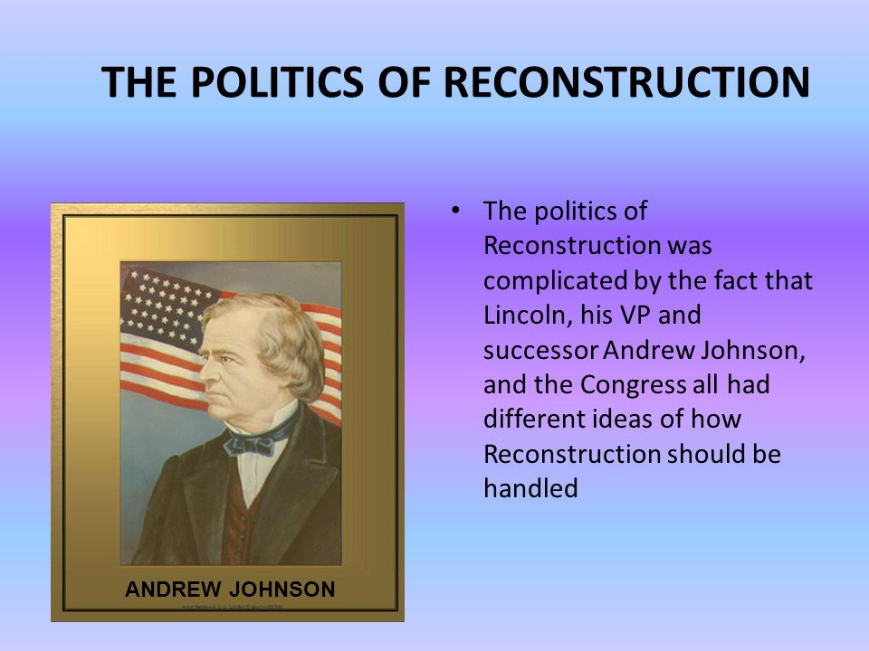 THE POLITICS OF RECONSTRUCTION The politics of Reconstruction was complicated by the fact that Lincoln, his VP and successor Andrew Johnson, and the Congress all had different ideas of how Reconstruction should be handled ANDREW JOHNSON