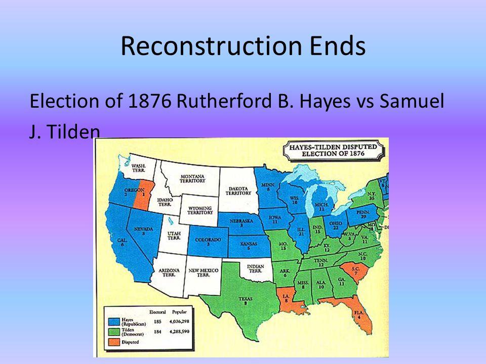 Reconstruction Ends Election of 1876 Rutherford B. Hayes vs Samuel J. Tilden