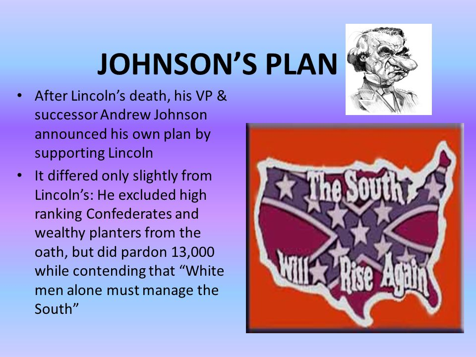JOHNSON'S PLAN After Lincoln's death, his VP & successor Andrew Johnson announced his own plan by supporting Lincoln It differed only slightly from Lincoln's: He excluded high ranking Confederates and wealthy planters from the oath, but did pardon 13,000 while contending that White men alone must manage the South