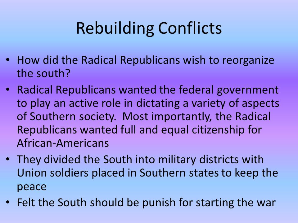 Rebuilding Conflicts How did the Radical Republicans wish to reorganize the south.