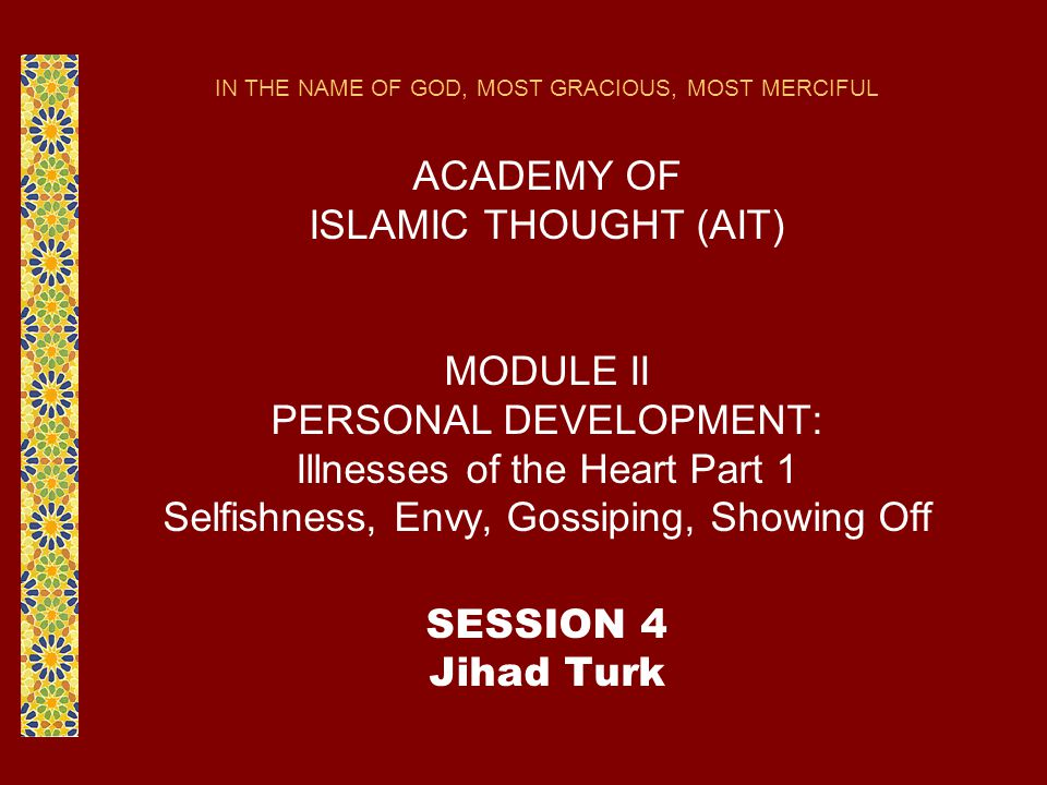 IN THE NAME OF GOD, MOST GRACIOUS, MOST MERCIFUL ACADEMY OF ISLAMIC THOUGHT (AIT) MODULE II PERSONAL DEVELOPMENT: Illnesses of the Heart Part 1 Selfishness, Envy, Gossiping, Showing Off SESSION 4 Jihad Turk