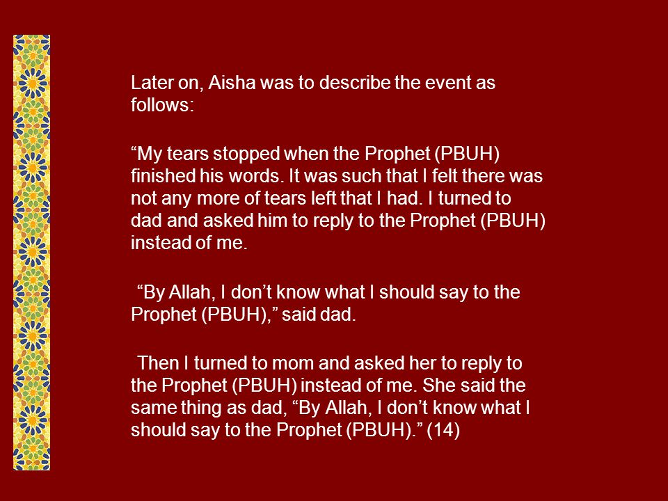 Later on, Aisha was to describe the event as follows: My tears stopped when the Prophet (PBUH) finished his words.