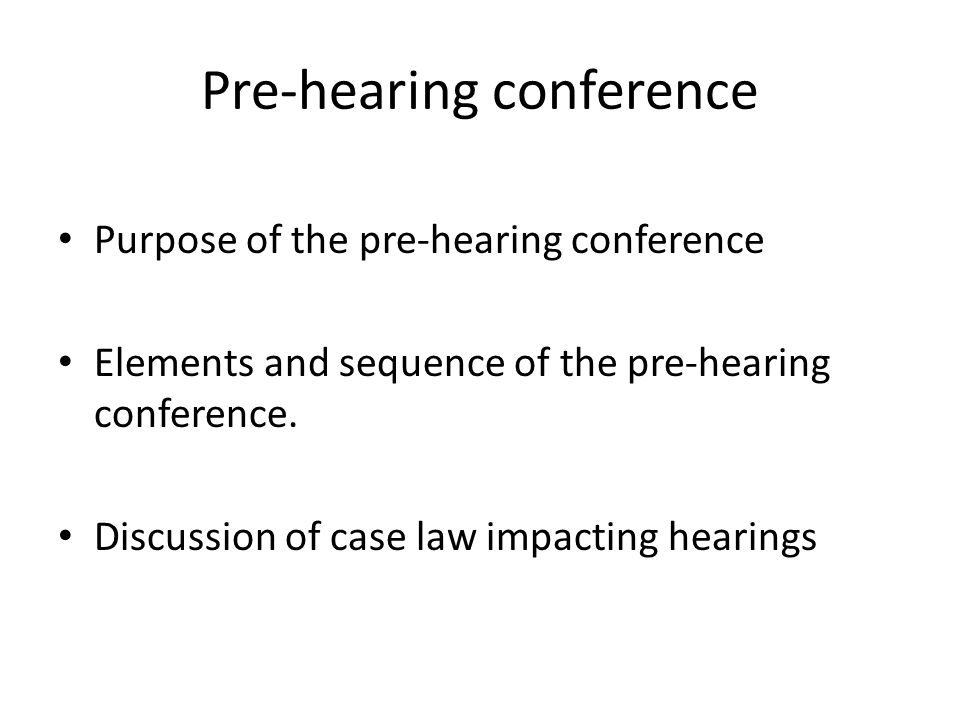 Purposes of the pre-hearing conference To clarify the issues To explain the process to the appellant so he is comfortable with the structure and sequence of events To advise the appellant that VLJ may ask questions so that he is prepared to respond.