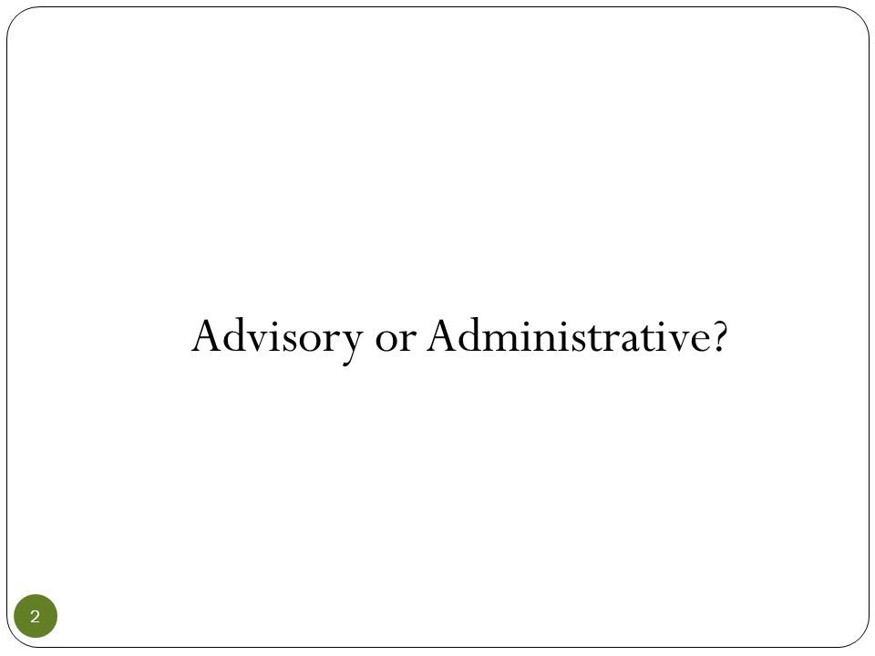 Advisory Board Furnish advice, gather information, make recommendations Appointed by the county judge/city mayor—no oath of office Numbers determined by ordinance—any number allowable.