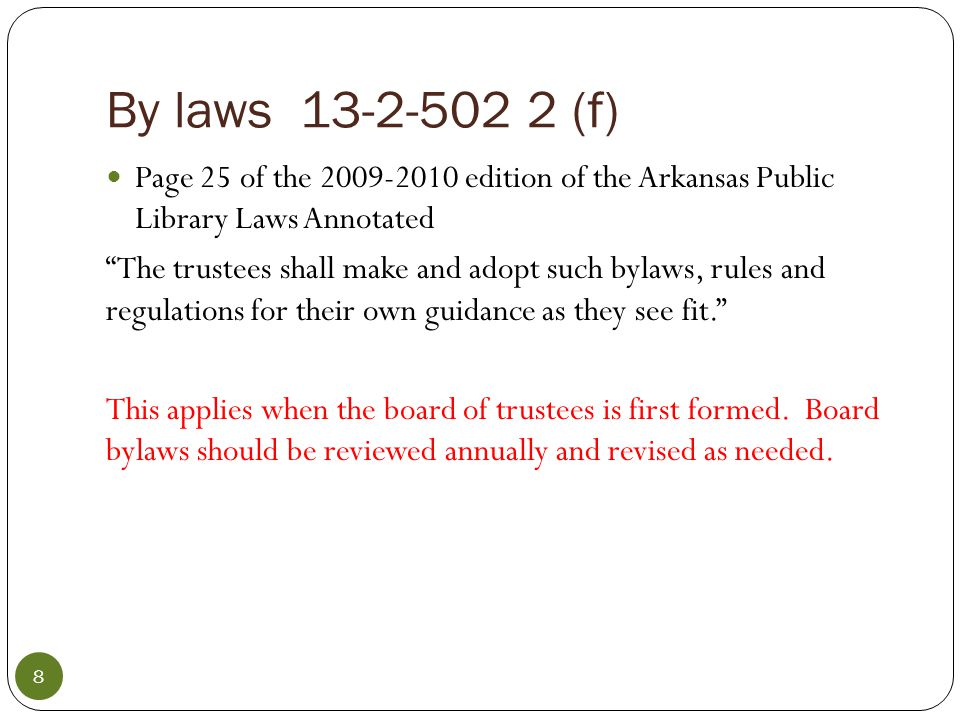 Public Library Law Copies available online at the Arkansas State Library website www.library.arkansas.gov www.library.arkansas.gov Be certain that your board has legal representation —state library staff can only refer you to the laws applicable to your situation or question Use laws for the general operation of county administrative boards as your guide for city and regional board policies and practices—example—the law that prevents a county board member from a third consecutive term of office.