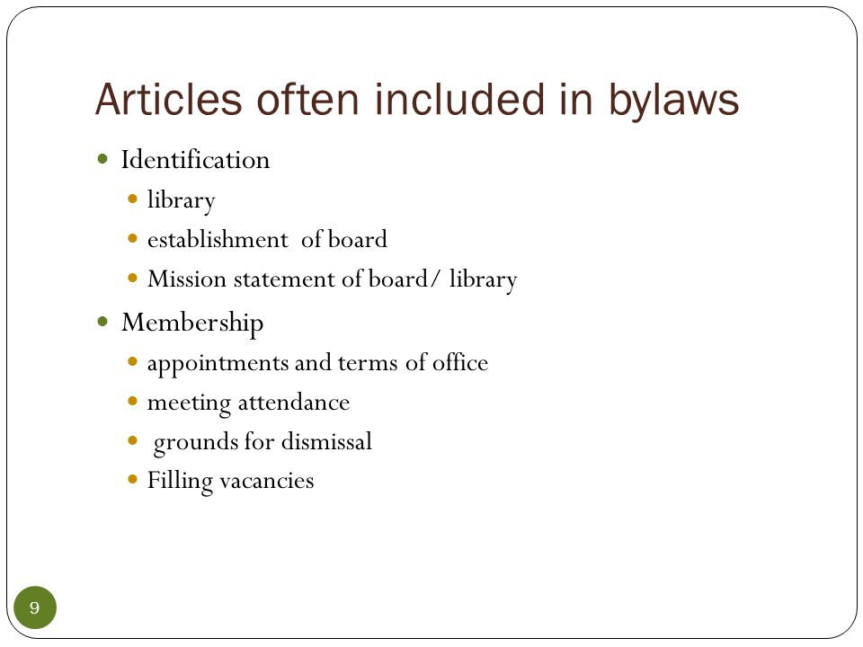 Articles often included in bylaws con't Officers Title Appointment term replacement duties proxy Remember—every trustee has only one vote and not even the office of President grants additional power, only additional duties Officers include President, Vice President, Fiscal Officer Keeper of the minutes 10