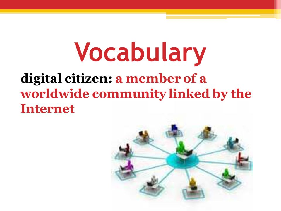 Vocabulary digital citizen: a member of a worldwide community linked by the Internet