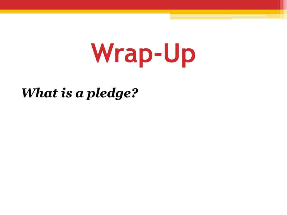 Wrap-Up What is a pledge?