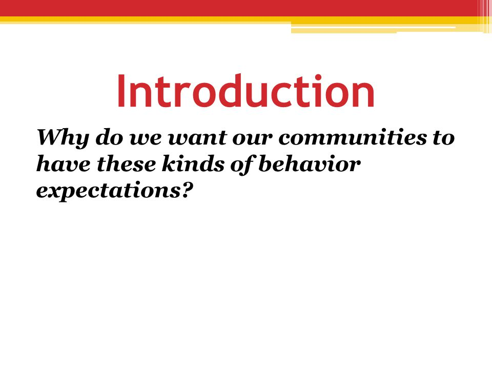 Introduction Why do we want our communities to have these kinds of behavior expectations?