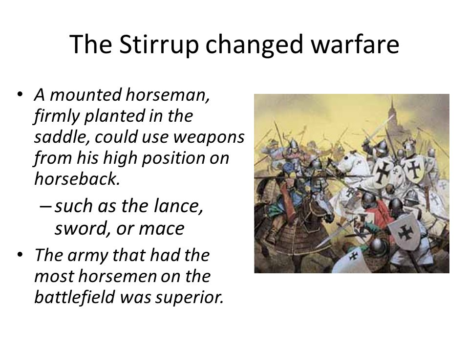 The Stirrup changed warfare A mounted horseman, firmly planted in the saddle, could use weapons from his high position on horseback.