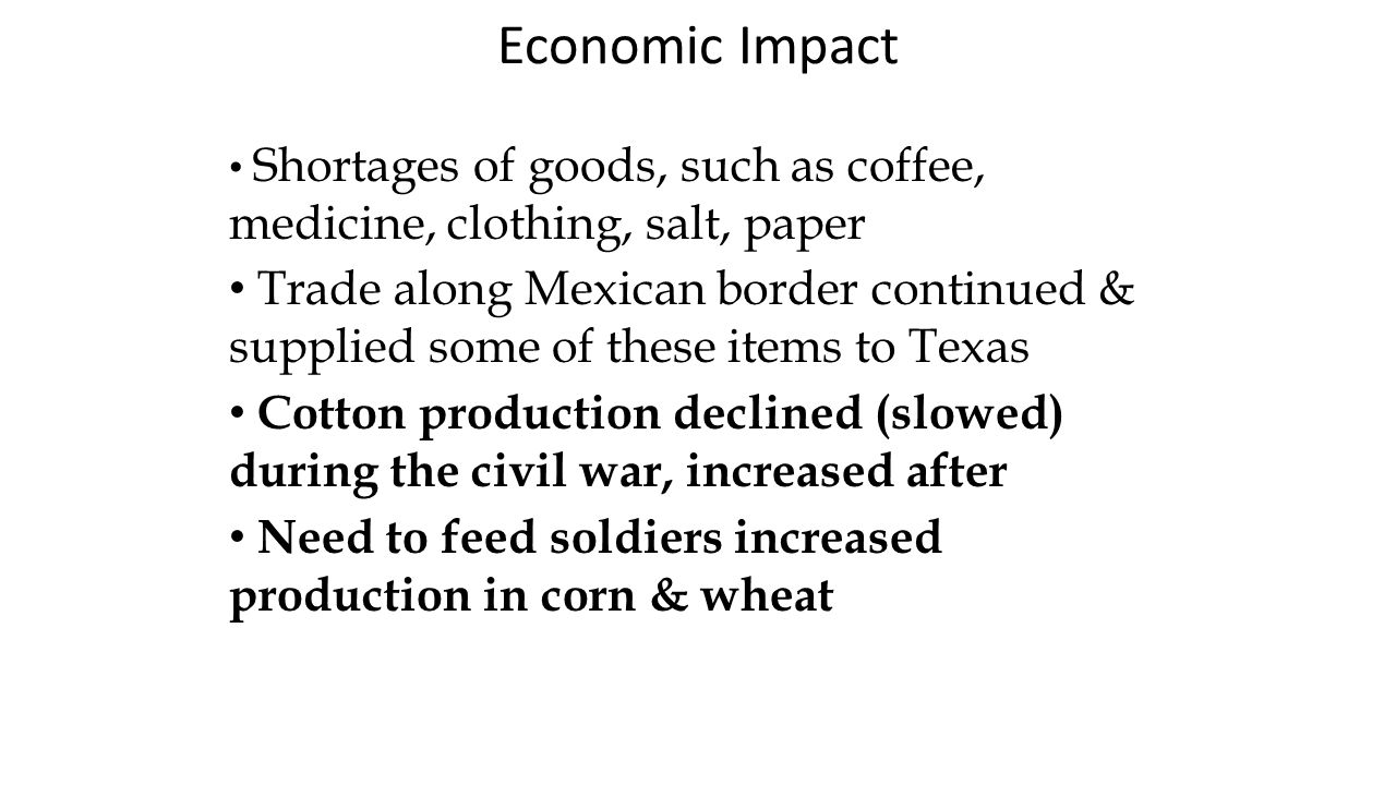 Economic Impact Shortages of goods, such as coffee, medicine, clothing, salt, paper Trade along Mexican border continued & supplied some of these items to Texas Cotton production declined (slowed) during the civil war, increased after Need to feed soldiers increased production in corn & wheat