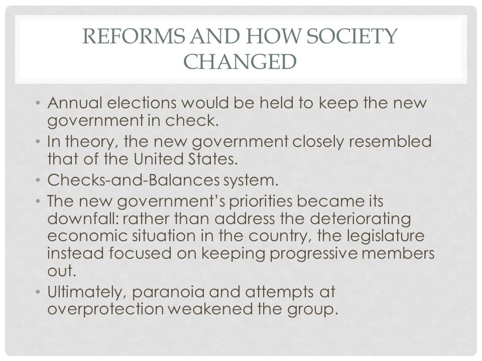 REFORMS AND HOW SOCIETY CHANGED Annual elections would be held to keep the new government in check. In theory, the new government closely resembled th