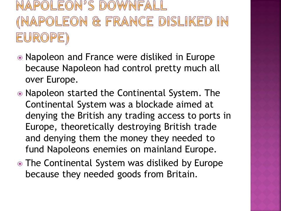  Napoleon and France were disliked in Europe because Napoleon had control pretty much all over Europe.  Napoleon started the Continental System. The