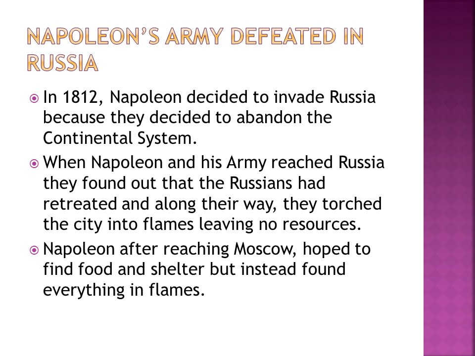  In 1812, Napoleon decided to invade Russia because they decided to abandon the Continental System.  When Napoleon and his Army reached Russia they