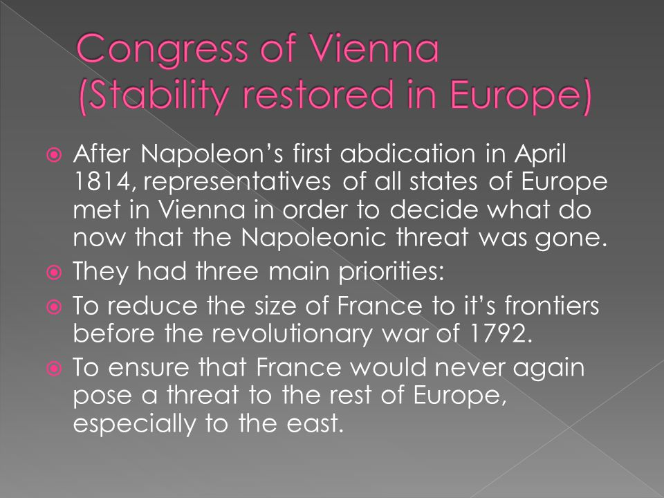  After Napoleon's first abdication in April 1814, representatives of all states of Europe met in Vienna in order to decide what do now that the Napol