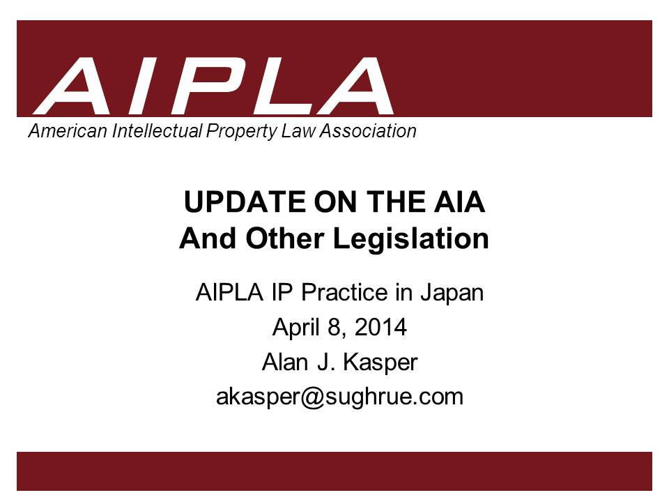 1 1 1 AIPLA Firm Logo American Intellectual Property Law Association UPDATE ON THE AIA And Other Legislation AIPLA IP Practice in Japan April 8, 2014