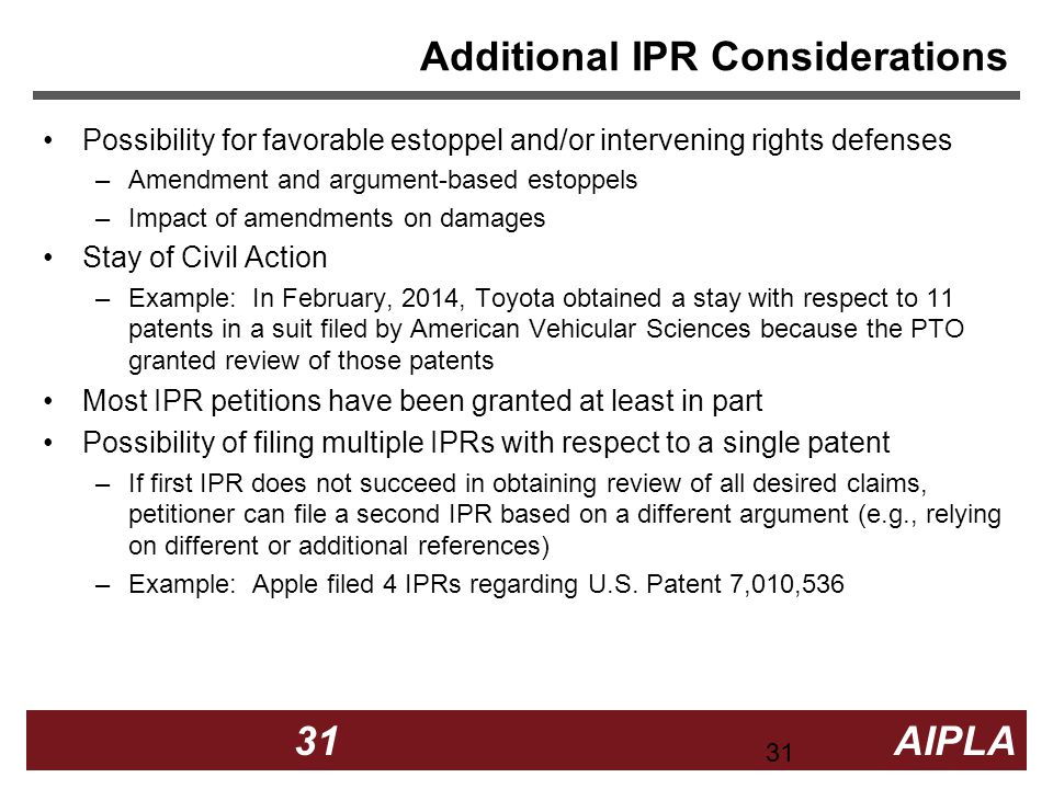 31 31 AIPLA Firm Logo Additional IPR Considerations Possibility for favorable estoppel and/or intervening rights defenses –Amendment and argument-based estoppels –Impact of amendments on damages Stay of Civil Action –Example: In February, 2014, Toyota obtained a stay with respect to 11 patents in a suit filed by American Vehicular Sciences because the PTO granted review of those patents Most IPR petitions have been granted at least in part Possibility of filing multiple IPRs with respect to a single patent –If first IPR does not succeed in obtaining review of all desired claims, petitioner can file a second IPR based on a different argument (e.g., relying on different or additional references) –Example: Apple filed 4 IPRs regarding U.S.