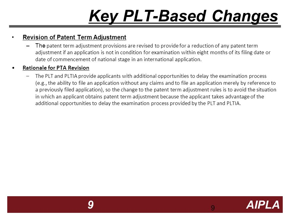 9 9 9 AIPLA Firm Logo Key PLT-Based Changes Revision of Patent Term Adjustment –The patent term adjustment provisions are revised to provide for a reduction of any patent term adjustment if an application is not in condition for examination within eight months of its filing date or date of commencement of national stage in an international application.