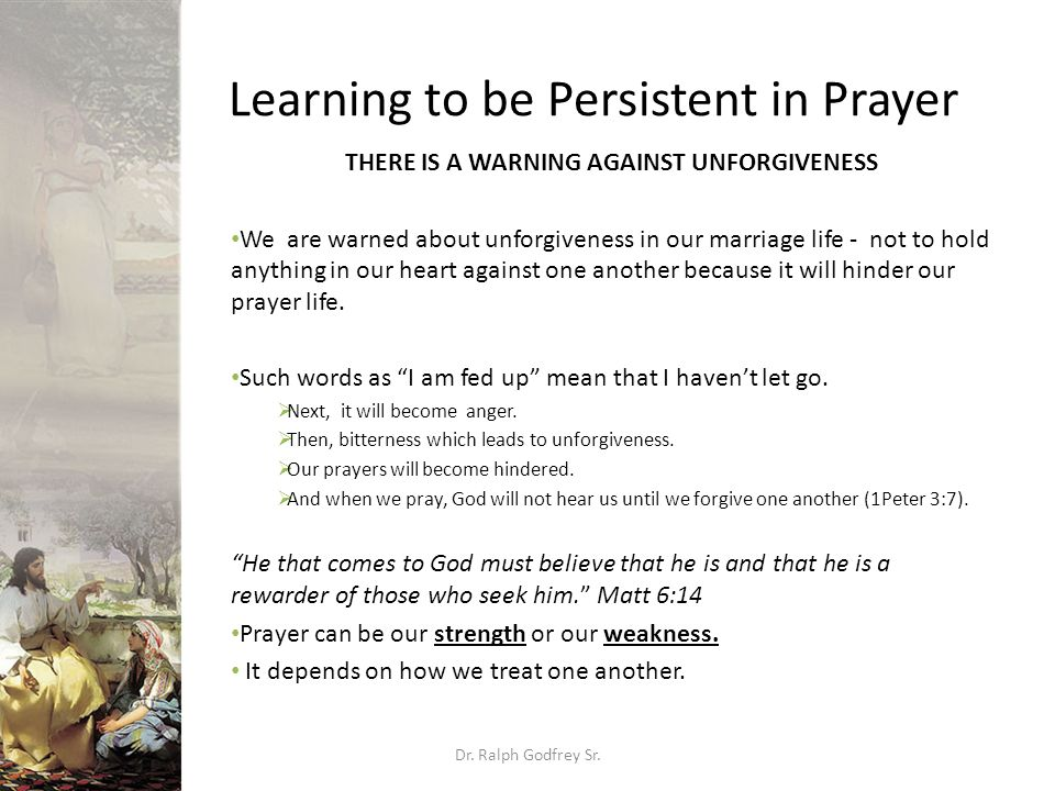Learning to be Persistent in Prayer THERE IS A WARNING AGAINST UNFORGIVENESS We are warned about unforgiveness in our marriage life - not to hold anything in our heart against one another because it will hinder our prayer life.