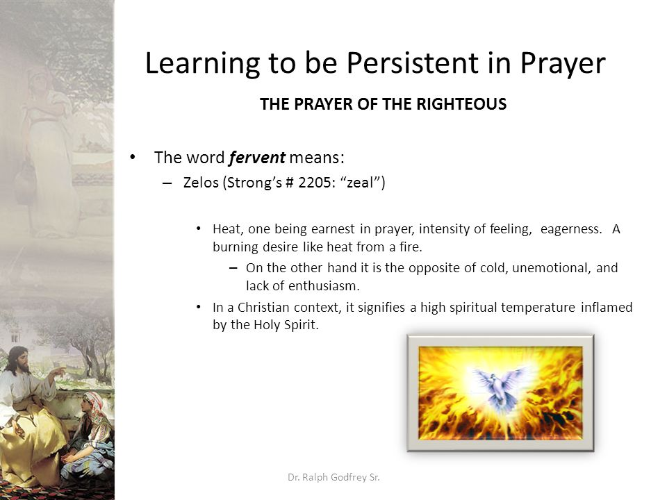 """Learning to be Persistent in Prayer THE PRAYER OF THE RIGHTEOUS The word fervent means: – Zelos (Strong's # 2205: """"zeal"""") Heat, one being earnest in p"""