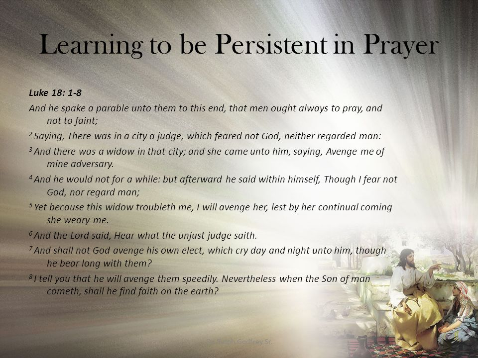 Learning to be Persistent in Prayer Dr. Ralph Godfrey Sr. Luke 18: 1-8 And he spake a parable unto them to this end, that men ought always to pray, an